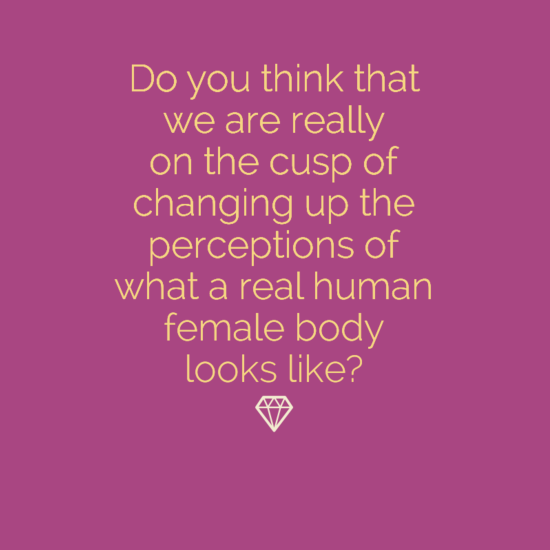 Do you think that we are really on the cusp of changing up the perceptions of what a real human female body looks like